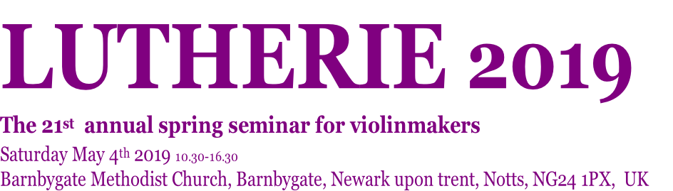 LUTHERIE 2019   The 21st  annual spring seminar for violinmakers Saturday May 4th 2019 10.30-16.30 Barnbygate Methodist Church, Barnbygate, Newark upon trent, Notts, NG24 1PX,  UK