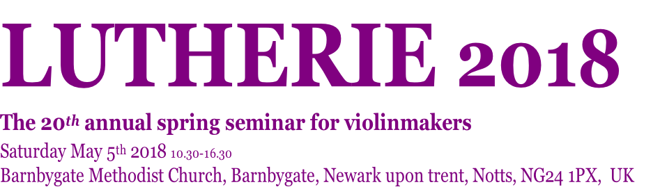 LUTHERIE 2018   The 20th annual spring seminar for violinmakers Saturday May 5th 2018 10.30-16.30 Barnbygate Methodist Church, Barnbygate, Newark upon trent, Notts, NG24 1PX,  UK